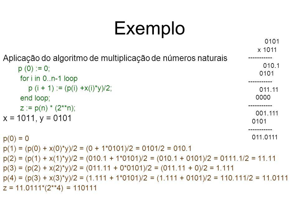 Exemplo Aplicação do algoritmo de multiplicação de números naturais p (0) := 0; for i in 0..n-1 loop p (i + 1) := (p(i) +x(i)*y)/2; end loop; z := p(n