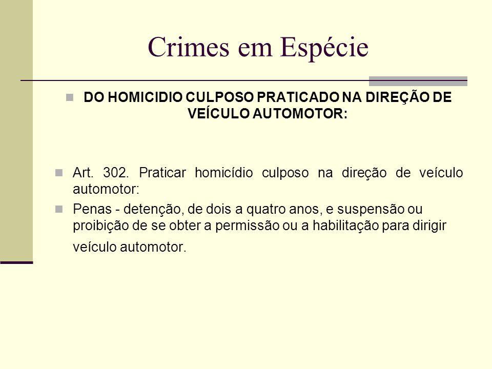 Crimes em Espécie DO HOMICIDIO CULPOSO PRATICADO NA DIREÇÃO DE VEÍCULO AUTOMOTOR: Art. 302. Praticar homicídio culposo na direção de veículo automotor