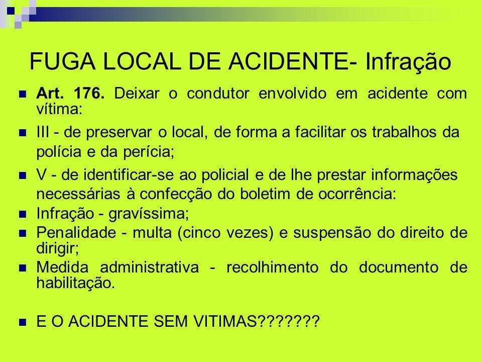 FUGA LOCAL DE ACIDENTE- Infração Art. 176. Deixar o condutor envolvido em acidente com vítima: III - de preservar o local, de forma a facilitar os tra