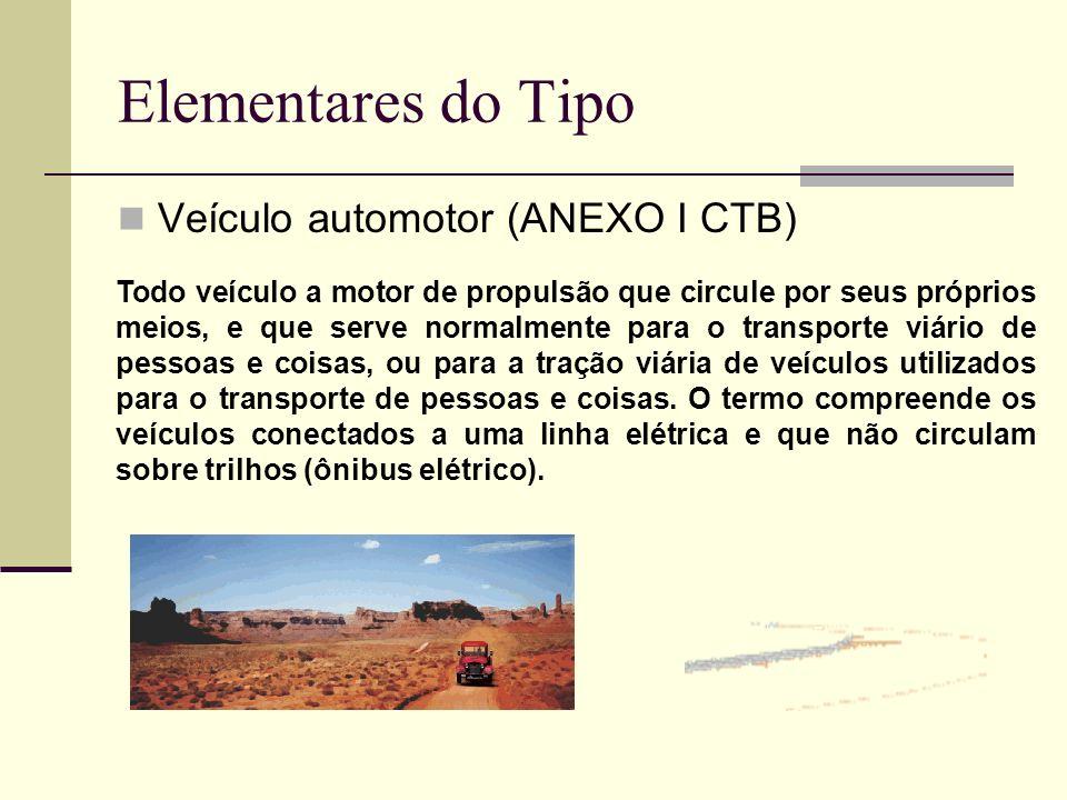 Elementares do Tipo Veículo automotor (ANEXO I CTB) Todo veículo a motor de propulsão que circule por seus próprios meios, e que serve normalmente par