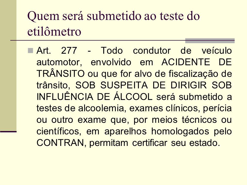 Quem será submetido ao teste do etilômetro Art. 277 - Todo condutor de veículo automotor, envolvido em ACIDENTE DE TRÂNSITO ou que for alvo de fiscali