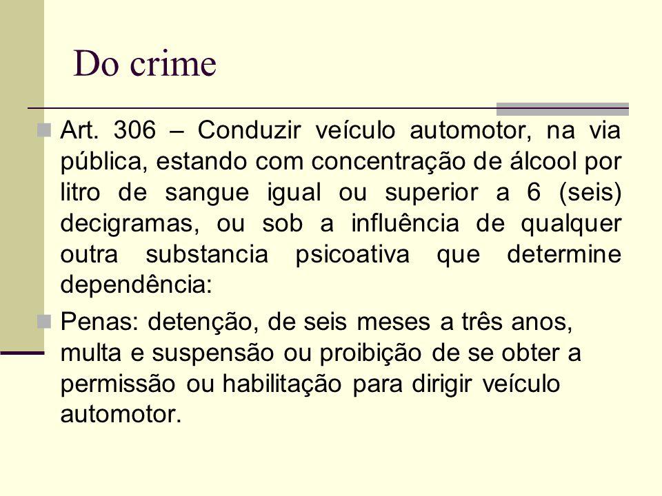 Do crime Art. 306 – Conduzir veículo automotor, na via pública, estando com concentração de álcool por litro de sangue igual ou superior a 6 (seis) de