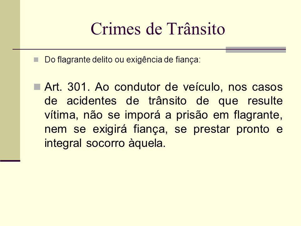 Crimes de Trânsito Do flagrante delito ou exigência de fiança: Art. 301. Ao condutor de veículo, nos casos de acidentes de trânsito de que resulte vít