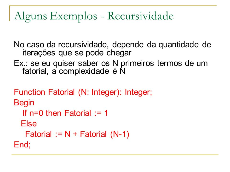Alguns Exemplos - Recursividade No caso da recursividade, depende da quantidade de iterações que se pode chegar Ex.: se eu quiser saber os N primeiros