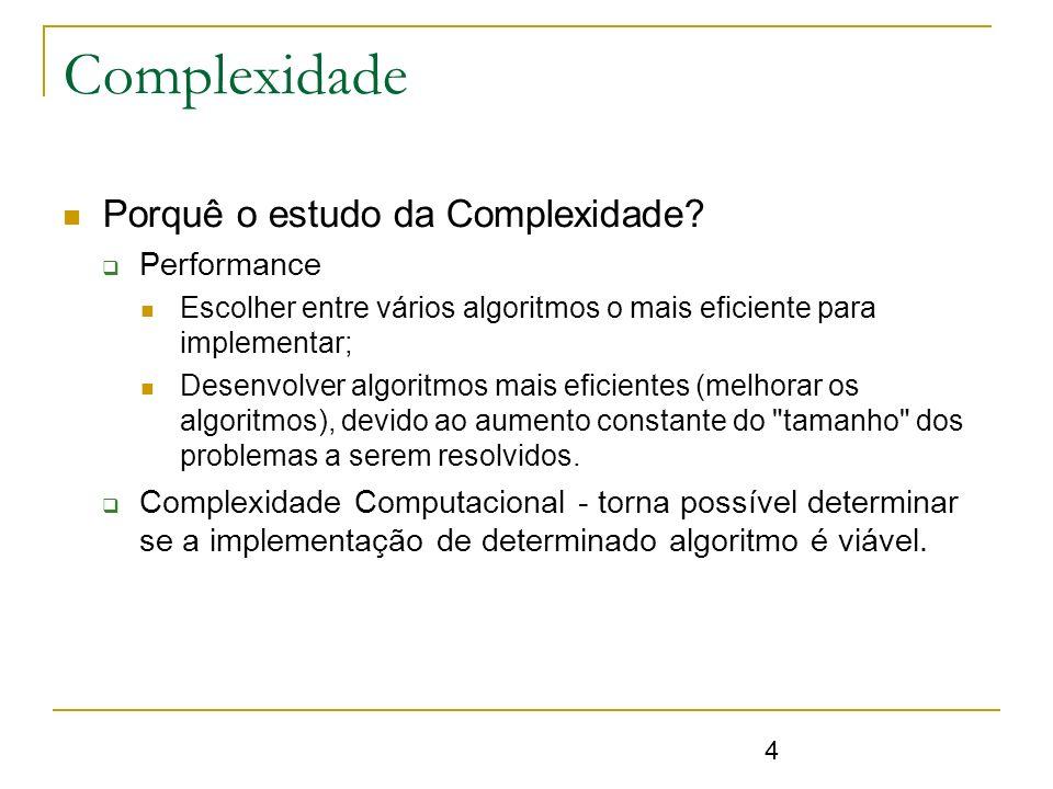 4 Complexidade Porquê o estudo da Complexidade? Performance Escolher entre vários algoritmos o mais eficiente para implementar; Desenvolver algoritmos