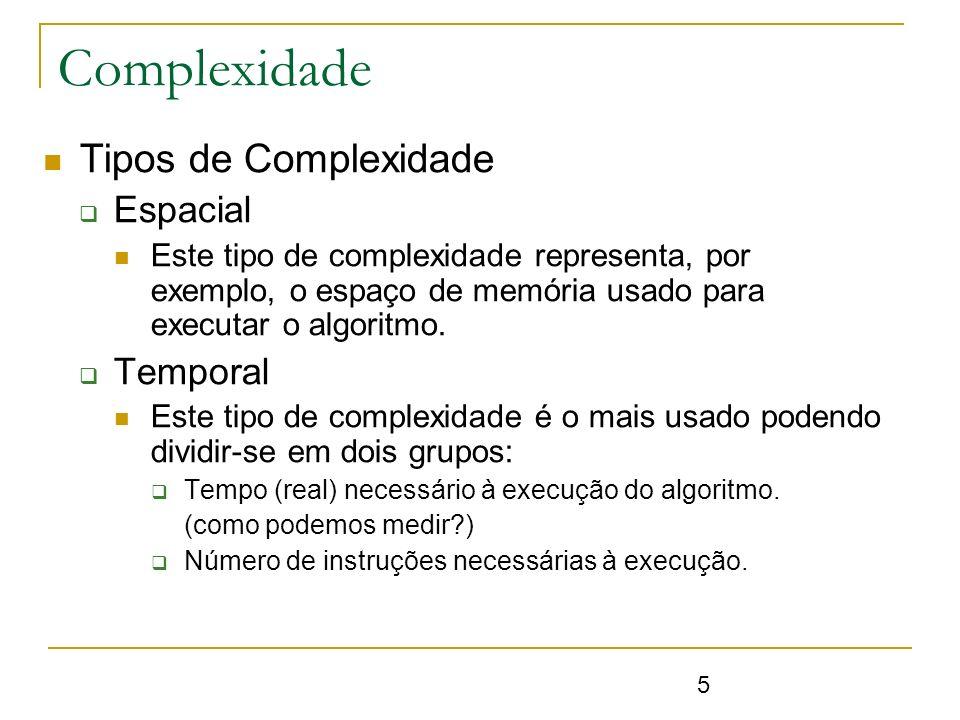 5 Complexidade Tipos de Complexidade Espacial Este tipo de complexidade representa, por exemplo, o espaço de memória usado para executar o algoritmo.