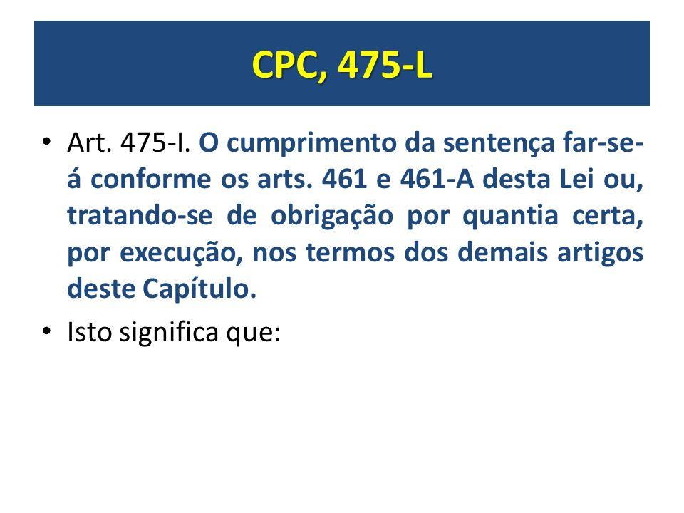 CPC, 475-L Art. 475-I. O cumprimento da sentença far-se- á conforme os arts. 461 e 461-A desta Lei ou, tratando-se de obrigação por quantia certa, por