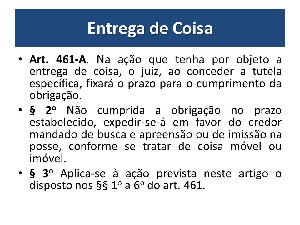 Entrega de Coisa Art. 461-A. Na ação que tenha por objeto a entrega de coisa, o juiz, ao conceder a tutela específica, fixará o prazo para o cumprimen