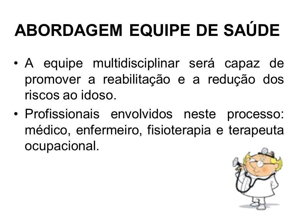 ABORDAGEM EQUIPE DE SAÚDE A equipe multidisciplinar será capaz de promover a reabilitação e a redução dos riscos ao idoso. Profissionais envolvidos ne