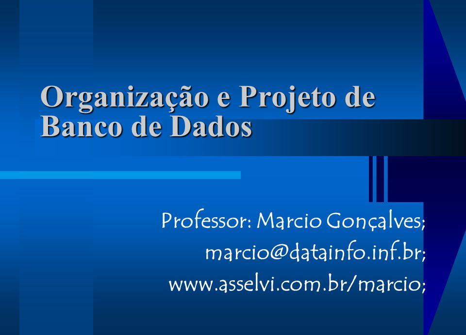 Organização e Projeto de Professor: Marcio Gonçalves; marcio@datainfo.inf.br; www.asselvi.com.br/marcio; Banco de Dados