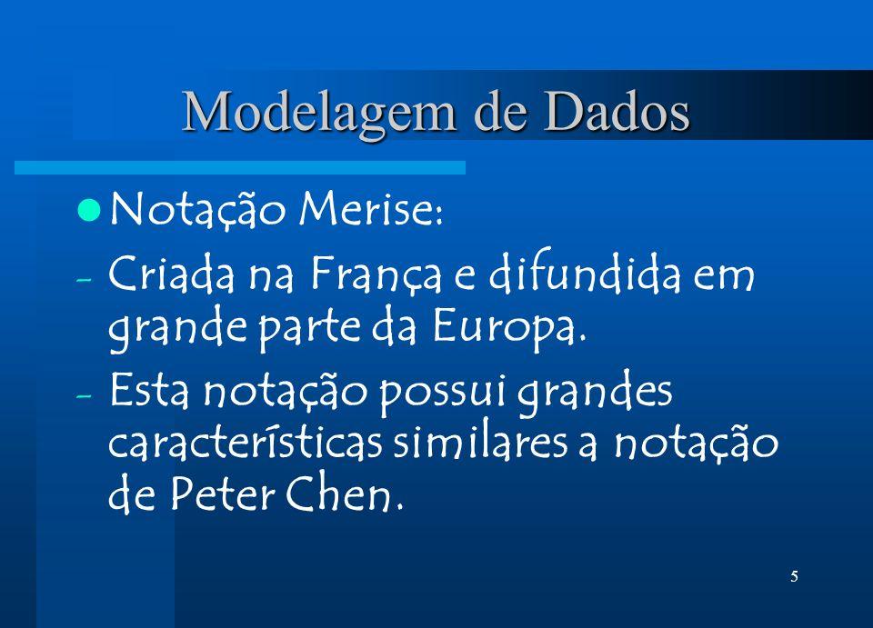 5 Modelagem de Dados Notação Merise: - Criada na França e difundida em grande parte da Europa. - Esta notação possui grandes características similares