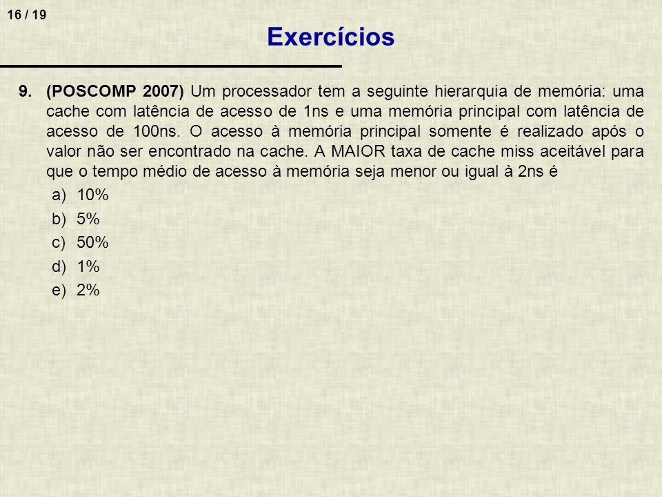 16 / 19 9.(POSCOMP 2007) Um processador tem a seguinte hierarquia de memória: uma cache com latência de acesso de 1ns e uma memória principal com latê