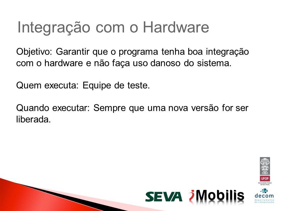 Integração com o Hardware Objetivo: Garantir que o programa tenha boa integração com o hardware e não faça uso danoso do sistema. Quem executa: Equipe