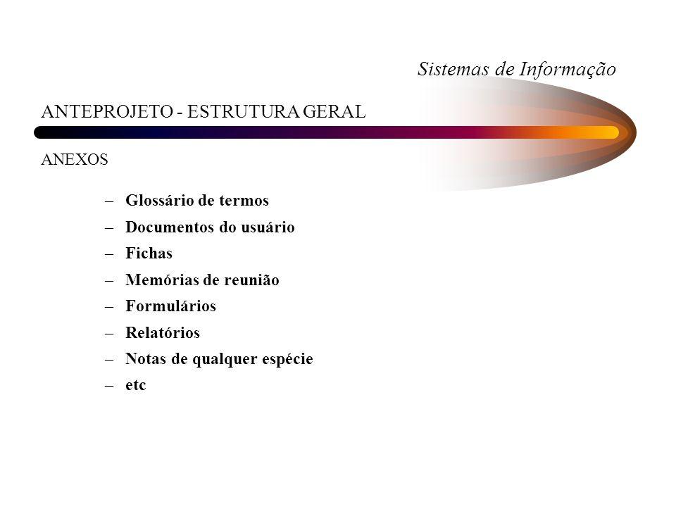 Sistemas de Informação ANTEPROJETO - ESTRUTURA GERAL ANEXOS –Glossário de termos –Documentos do usuário –Fichas –Memórias de reunião –Formulários –Rel