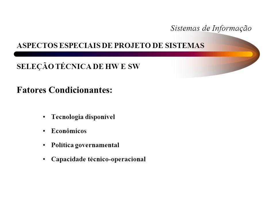 Sistemas de Informação ASPECTOS ESPECIAIS DE PROJETO DE SISTEMAS SELEÇÃO TÉCNICA DE HW E SW Fatores Condicionantes: Tecnologia disponível Econômicos P