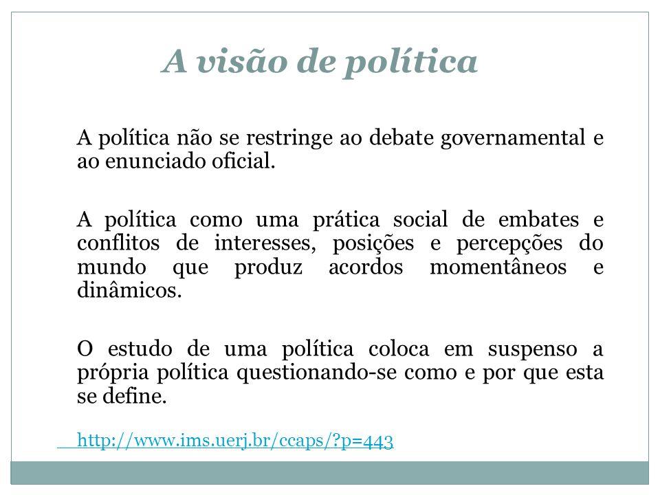 A visão de política A política não se restringe ao debate governamental e ao enunciado oficial. A política como uma prática social de embates e confli