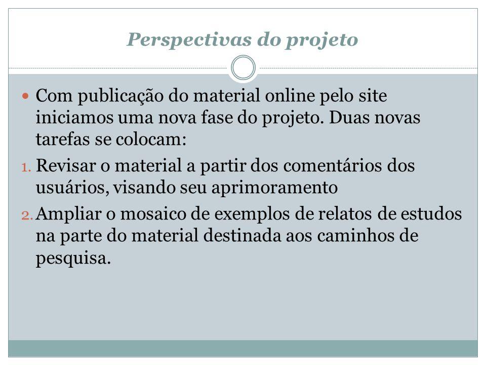 Perspectivas do projeto Com publicação do material online pelo site iniciamos uma nova fase do projeto. Duas novas tarefas se colocam: 1. Revisar o ma