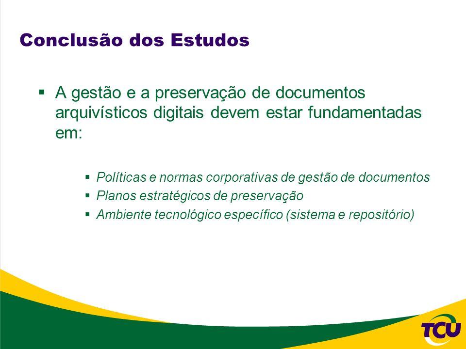 Conclusão dos Estudos A gestão e a preservação de documentos arquivísticos digitais devem estar fundamentadas em: Políticas e normas corporativas de g