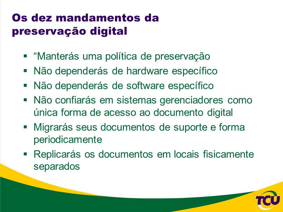 Os dez mandamentos da preservação digital Manterás uma política de preservação Não dependerás de hardware específico Não dependerás de software especí