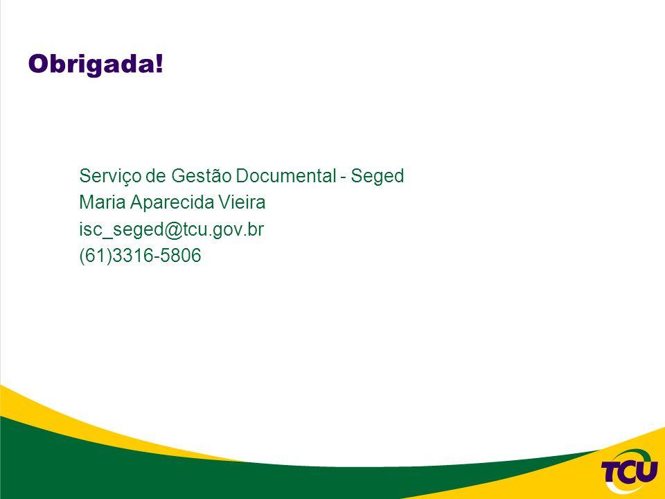 Obrigada! Serviço de Gestão Documental - Seged Maria Aparecida Vieira isc_seged@tcu.gov.br (61)3316-5806