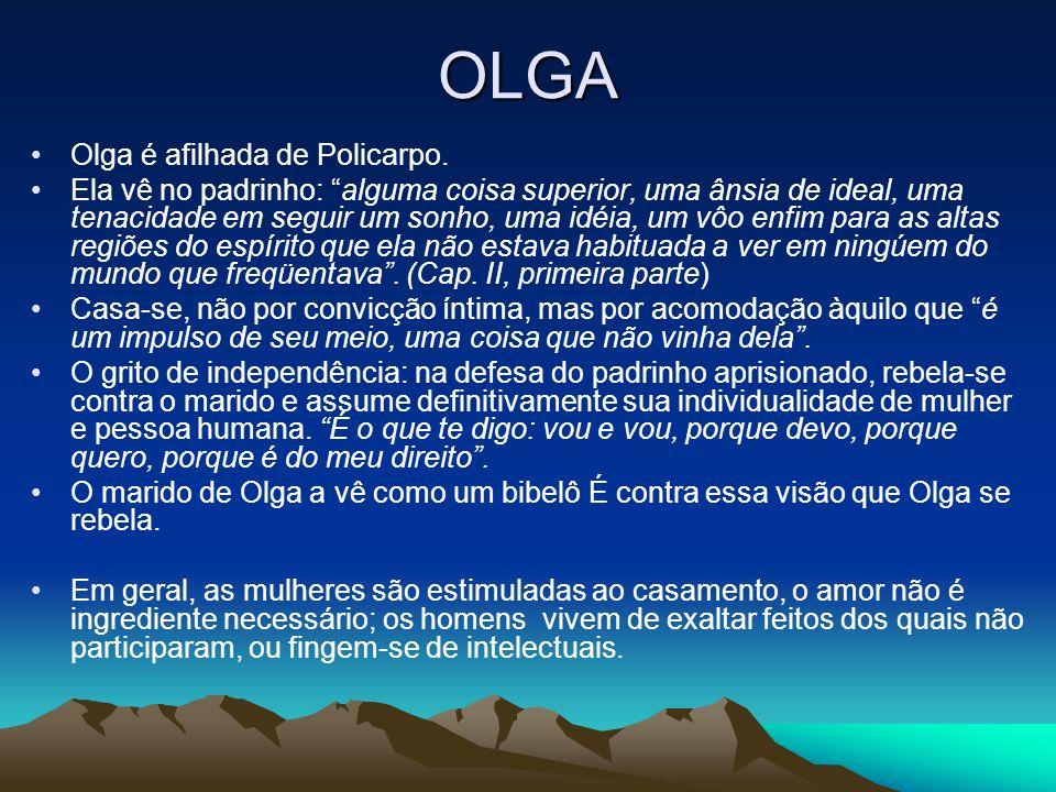 OLGA Olga é afilhada de Policarpo. Ela vê no padrinho: alguma coisa superior, uma ânsia de ideal, uma tenacidade em seguir um sonho, uma idéia, um vôo