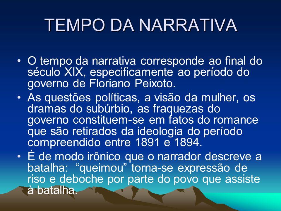 TEMPO DA NARRATIVA O tempo da narrativa corresponde ao final do século XIX, especificamente ao período do governo de Floriano Peixoto. As questões pol