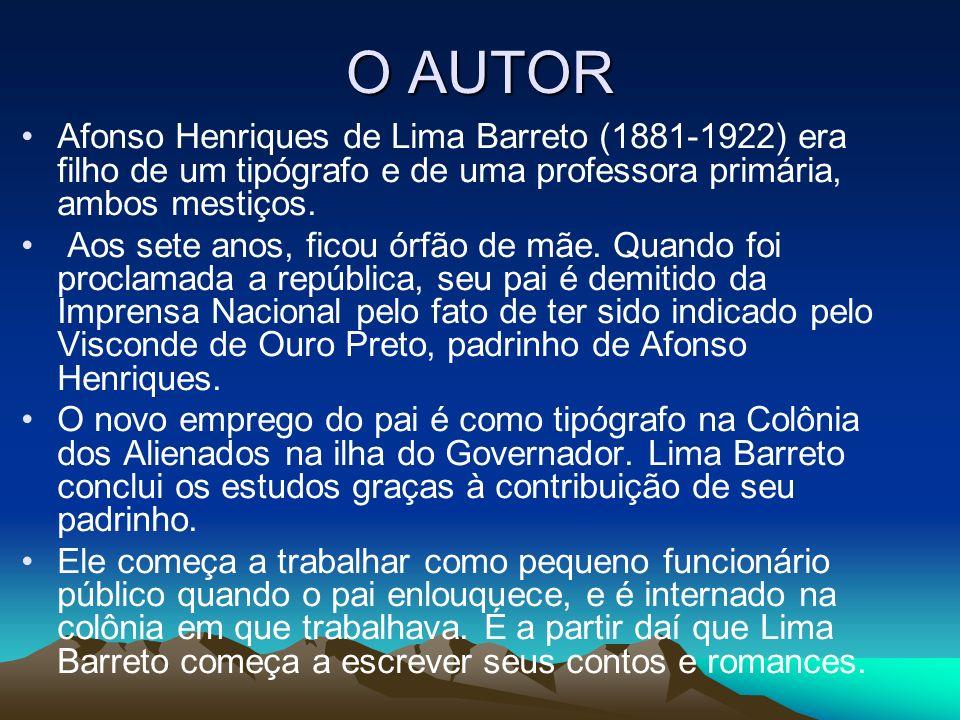O AUTOR Afonso Henriques de Lima Barreto (1881-1922) era filho de um tipógrafo e de uma professora primária, ambos mestiços. Aos sete anos, ficou órfã