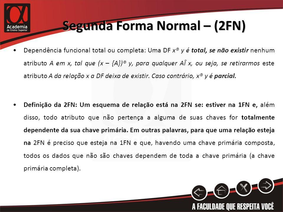 Segunda Forma Normal – (2FN) Dependência funcional total ou completa: Uma DF x® y é total, se não existir nenhum atributo A em x, tal que (x – {A})® y