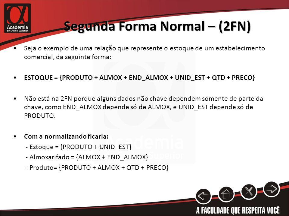 Segunda Forma Normal – (2FN) Seja o exemplo de uma relação que represente o estoque de um estabelecimento comercial, da seguinte forma: ESTOQUE = {PRO