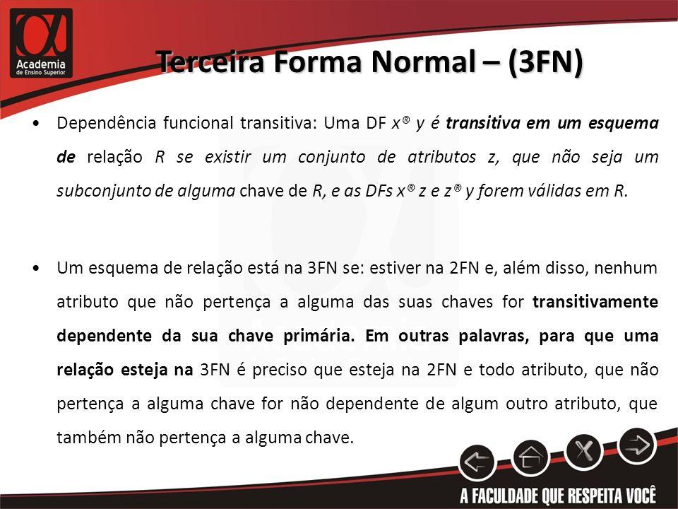 Terceira Forma Normal – (3FN) Dependência funcional transitiva: Uma DF x® y é transitiva em um esquema de relação R se existir um conjunto de atributo