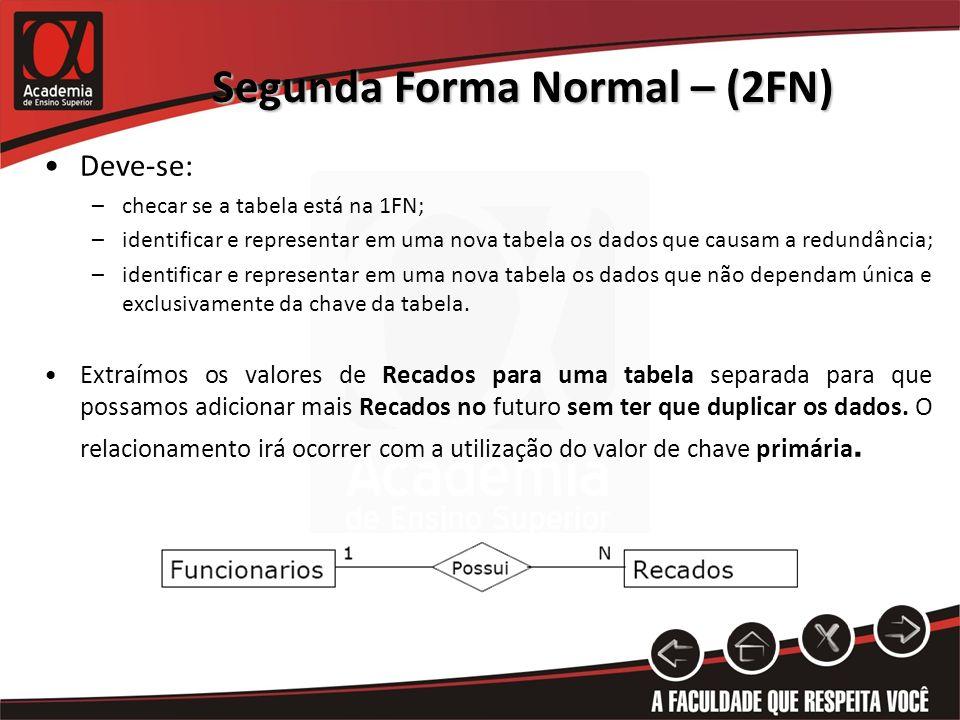 Segunda Forma Normal – (2FN) Deve-se: –checar se a tabela está na 1FN; –identificar e representar em uma nova tabela os dados que causam a redundância