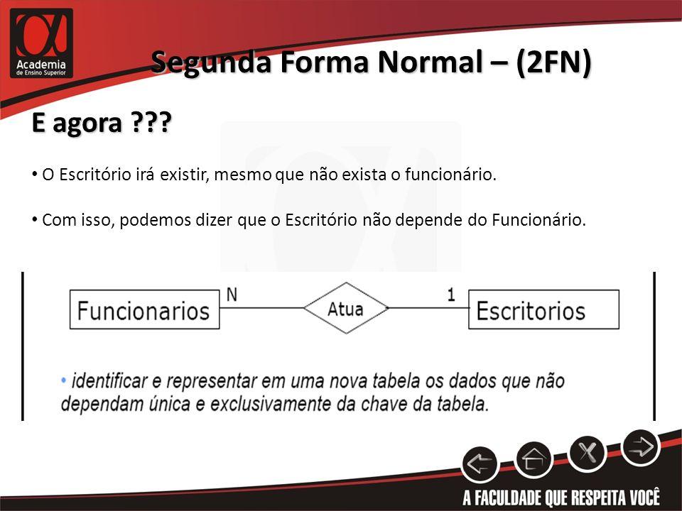 Segunda Forma Normal – (2FN) E agora ??? O Escritório irá existir, mesmo que não exista o funcionário. Com isso, podemos dizer que o Escritório não de