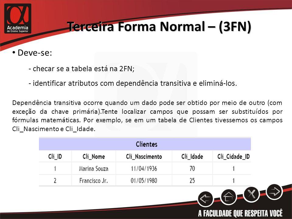 Terceira Forma Normal – (3FN) Deve-se: - checar se a tabela está na 2FN; - identificar atributos com dependência transitiva e eliminá-los. Dependência