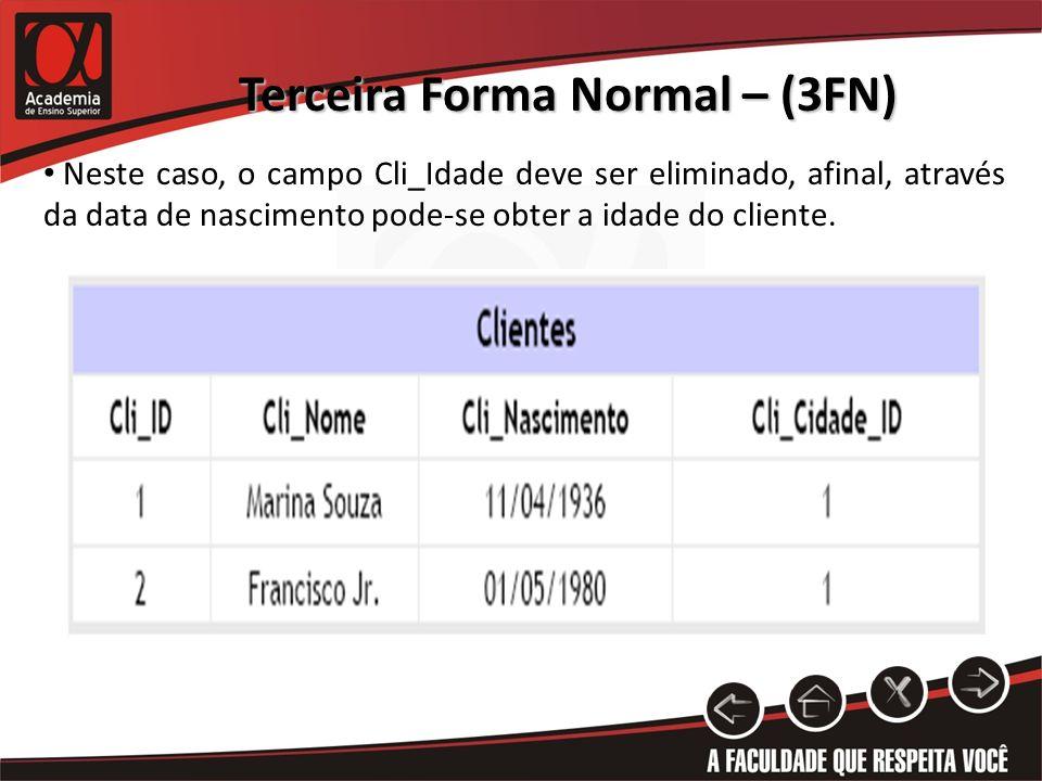 Terceira Forma Normal – (3FN) Neste caso, o campo Cli_Idade deve ser eliminado, afinal, através da data de nascimento pode-se obter a idade do cliente