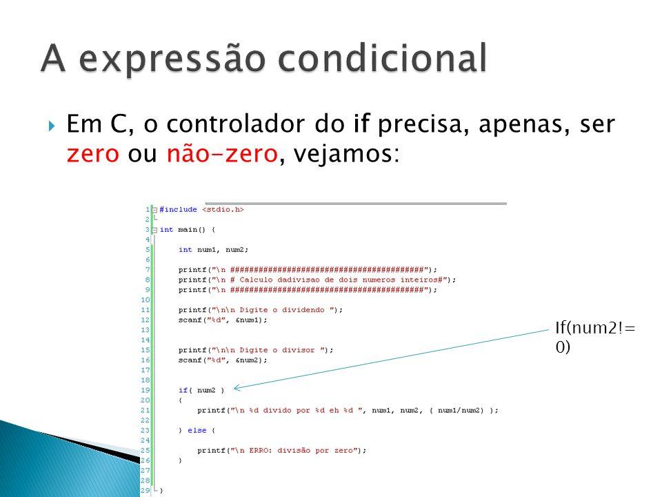 Em C, o controlador do if precisa, apenas, ser zero ou não-zero, vejamos: If(num2!= 0)