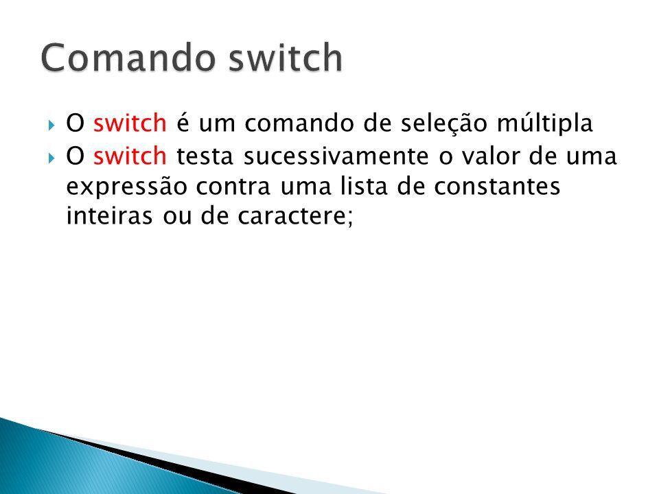 O switch é um comando de seleção múltipla O switch testa sucessivamente o valor de uma expressão contra uma lista de constantes inteiras ou de caracte