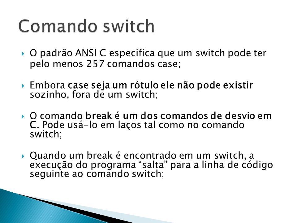 O padrão ANSI C especifica que um switch pode ter pelo menos 257 comandos case; Embora case seja um rótulo ele não pode existir sozinho, fora de um sw