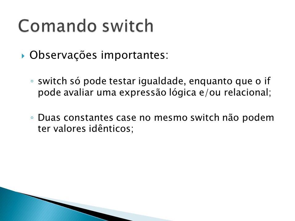 Observações importantes: switch só pode testar igualdade, enquanto que o if pode avaliar uma expressão lógica e/ou relacional; Duas constantes case no
