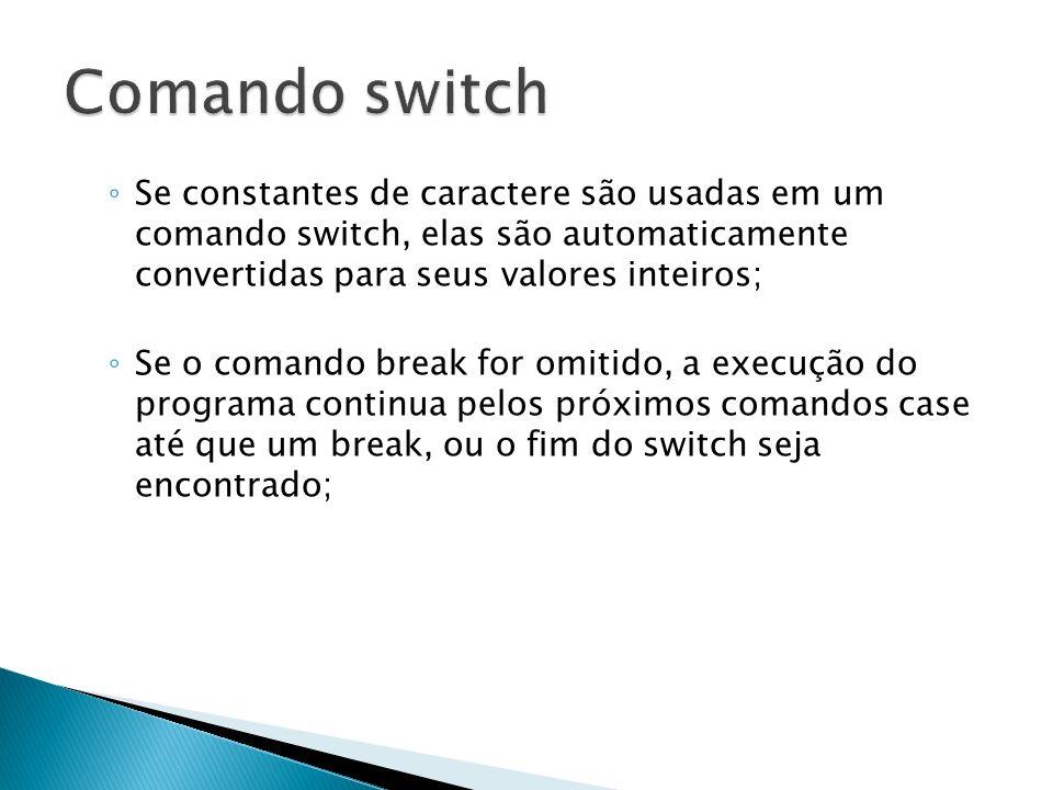 Se constantes de caractere são usadas em um comando switch, elas são automaticamente convertidas para seus valores inteiros; Se o comando break for om