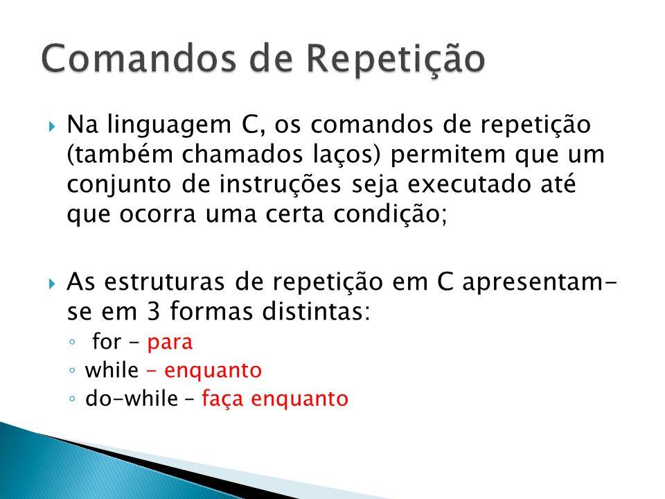 Na linguagem C, os comandos de repetição (também chamados laços) permitem que um conjunto de instruções seja executado até que ocorra uma certa condiç