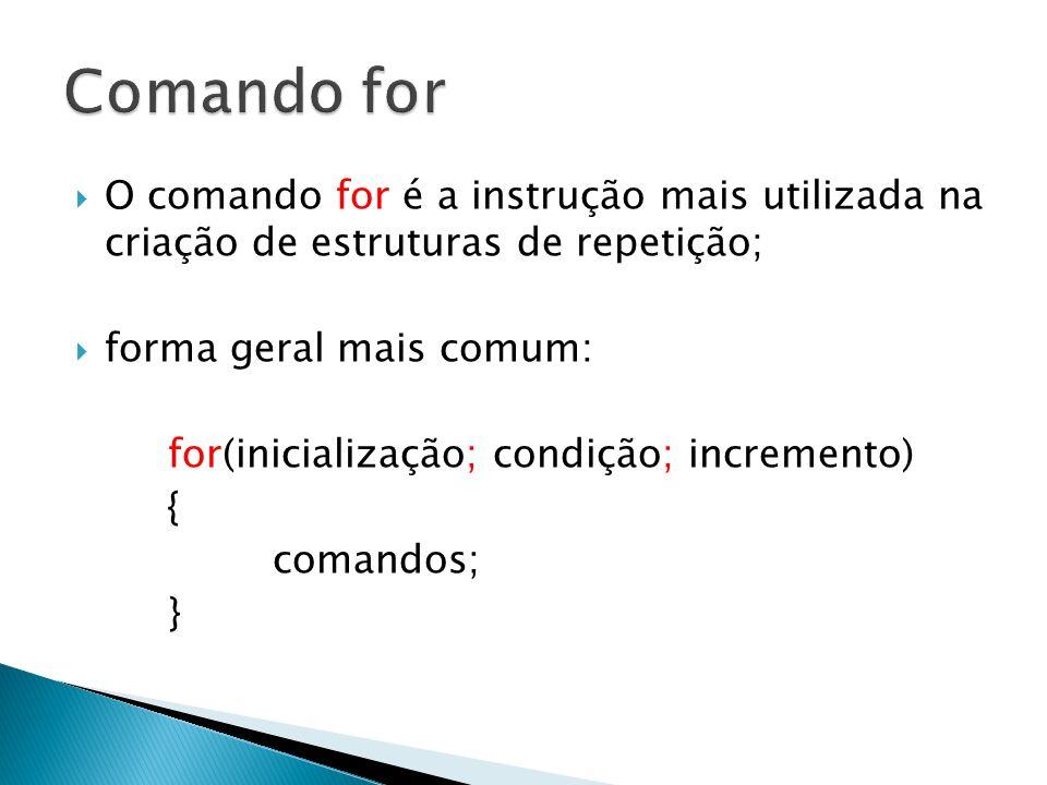 O comando for é a instrução mais utilizada na criação de estruturas de repetição; forma geral mais comum: for(inicialização; condição; incremento) { c