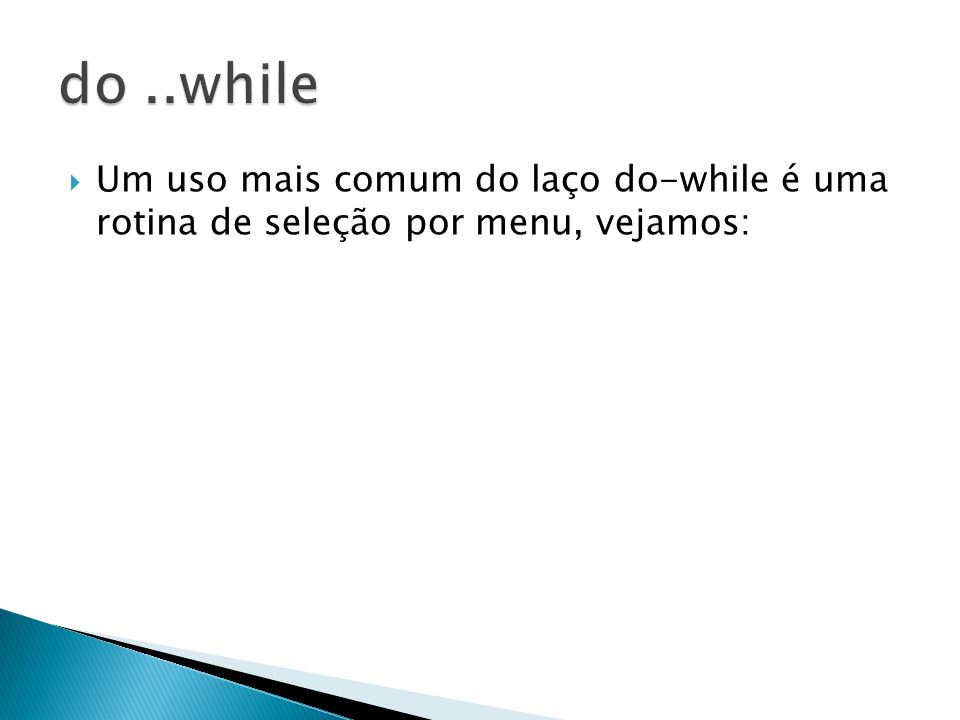 Um uso mais comum do laço do-while é uma rotina de seleção por menu, vejamos: