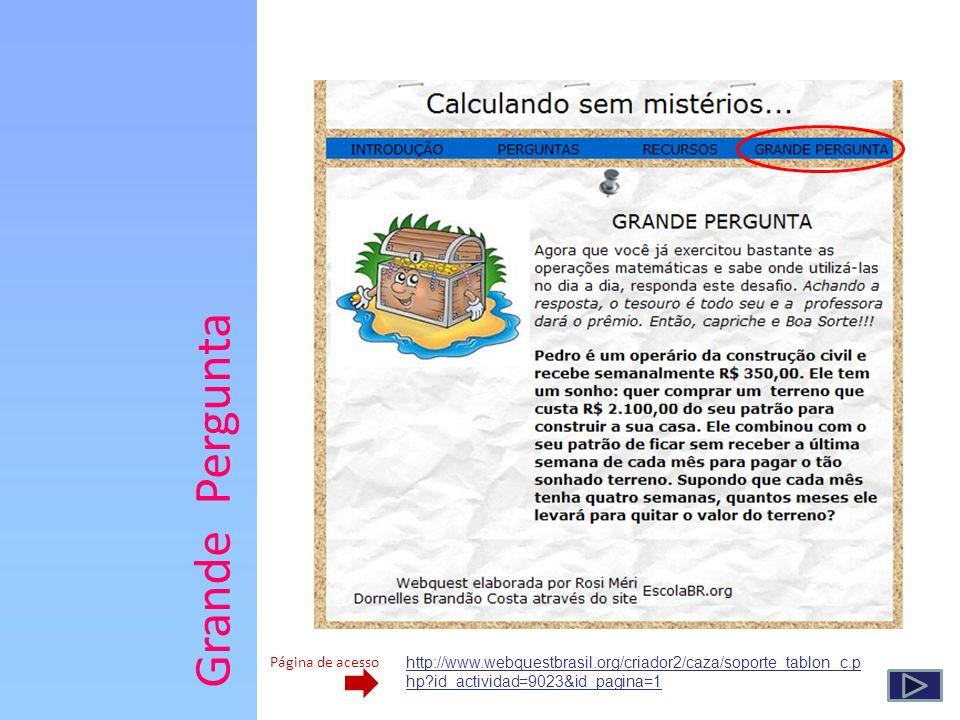 Grande Pergunta Página de acesso http://www.webquestbrasil.org/criador2/caza/soporte_tablon_c.p hp?id_actividad=9023&id_pagina=1
