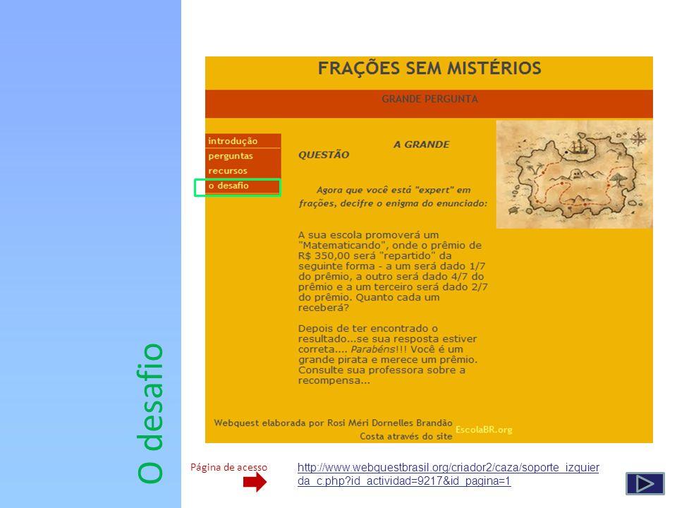 O desafio http://www.webquestbrasil.org/criador2/caza/soporte_izquier da_c.php?id_actividad=9217&id_pagina=1 Página de acesso