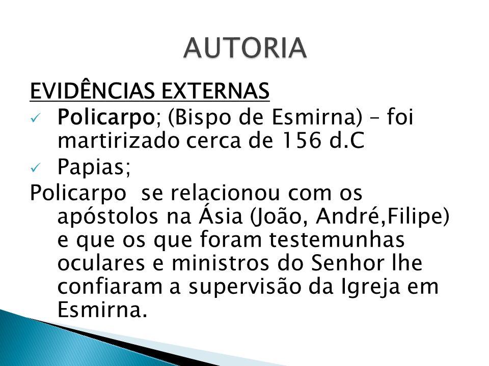 EVIDÊNCIAS EXTERNAS Policarpo; (Bispo de Esmirna) – foi martirizado cerca de 156 d.C Papias; Policarpo se relacionou com os apóstolos na Ásia (João, A