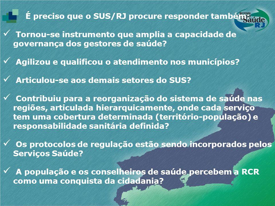 É preciso que o SUS/RJ procure responder também: Tornou-se instrumento que amplia a capacidade de governança dos gestores de saúde? Agilizou e qualifi
