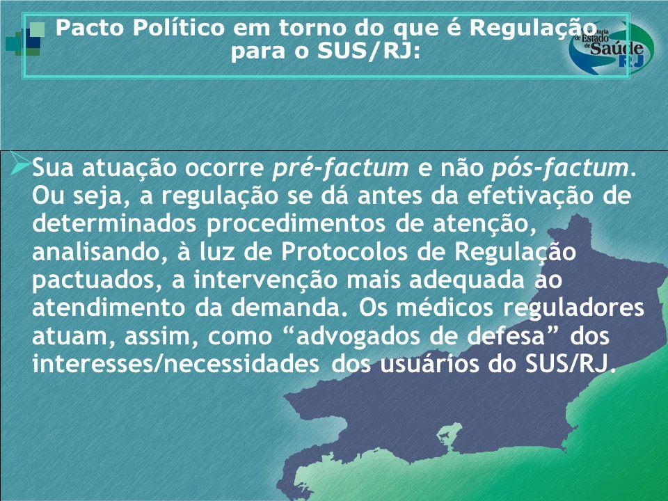 Pacto Político em torno do que é Regulação para o SUS/RJ: Sua atuação ocorre pré-factum e não pós-factum. Ou seja, a regulação se dá antes da efetivaç
