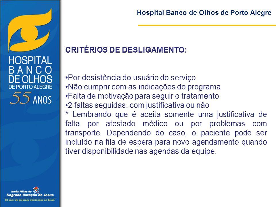 Hospital Banco de Olhos de Porto Alegre CRITÉRIOS DE DESLIGAMENTO: Por desistência do usuário do serviço Não cumprir com as indicações do programa Fal