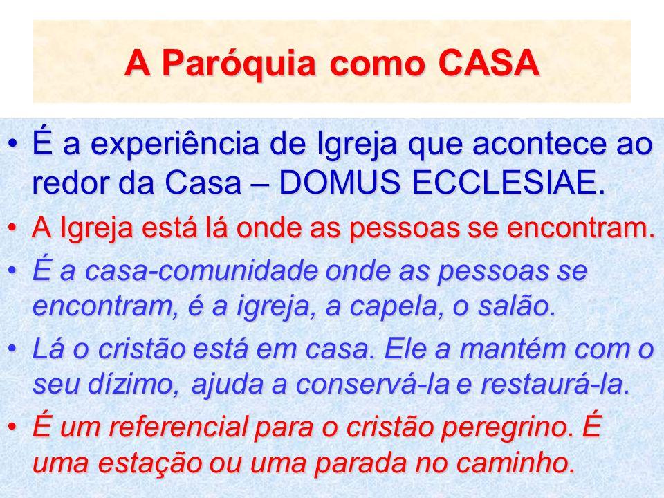 A Paróquia como CASA É a experiência de Igreja que acontece ao redor da Casa – DOMUS ECCLESIAE.É a experiência de Igreja que acontece ao redor da Casa