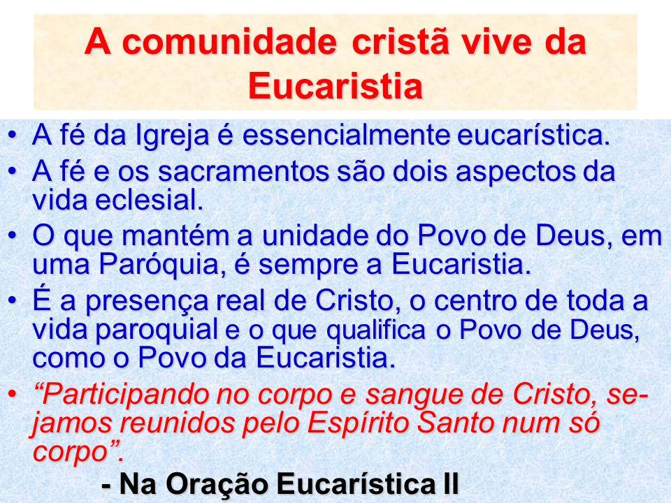 A comunidade cristã vive da Eucaristia A fé da Igreja é essencialmente eucarística.A fé da Igreja é essencialmente eucarística. A fé e os sacramentos